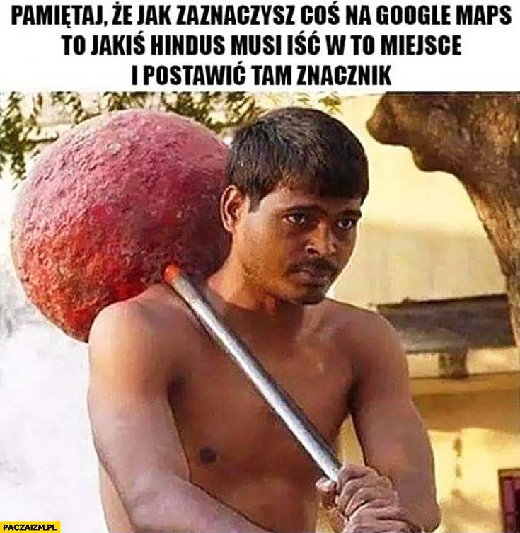 Pamiętaj, że jak zaznaczysz coś na Google Maps to jakiś Hindus musi iść w to miejsce i postawić tam znacznik pinezkę