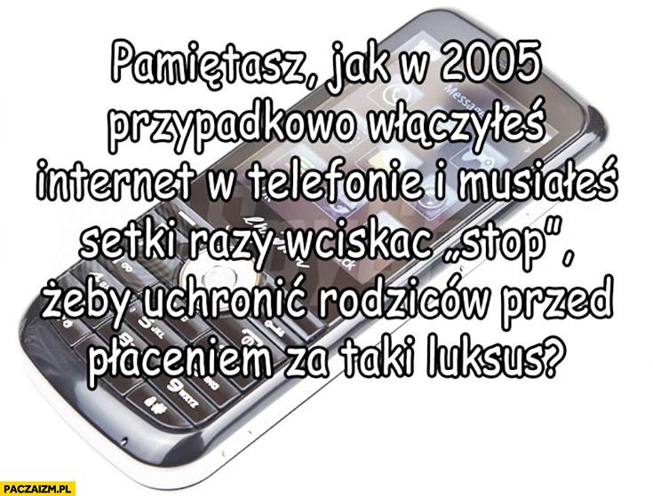 Pamiętasz jak w 2005 przypadkowo włączyłeś internet w telefonie i musiałeś go szybko wyłączać żeby nie płacić?