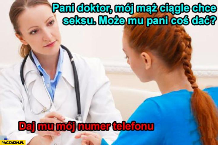 Pani doktor mój mąż ciągle chce się ze mną kochać, może mu pani coś dać? Daj mu mój numer telefonu