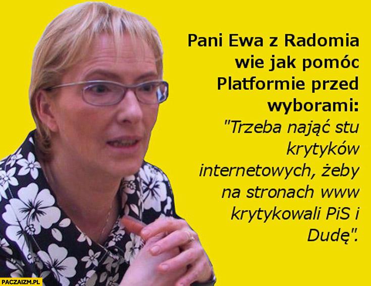 Pani Ewa Kopacz z Radomia wie jak pomóc Platformie trzeba nająć stu krytyków internetowych żeby na stronach www krytykowali PiS i Dudę