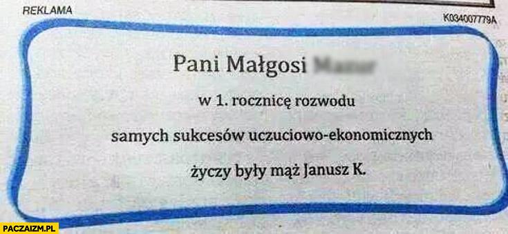 Pani Małgosi w 1. rocznicę rozwodu samych sukcesów uczuciowo-ekonomicznych życzy były mąż Janusz