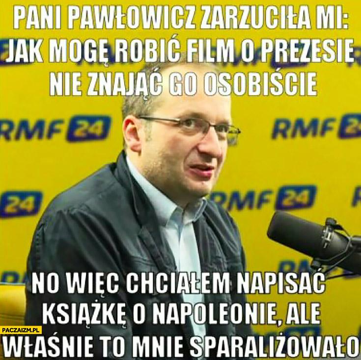 Pani Pawłowicz zarzuciła mi jak mogę robić film o prezesie, nie znając go osobiście, no więc chciałem napisać książkę o Napoleonie ale właśnie to mnie sparaliżowało Górski ucho prezesa