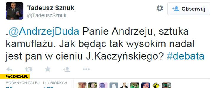 Panie Andrzeju sztuka kamuflażu jak będąc tak wysokim nadal jest Pan w cieniu Kaczyńskiego Duda Tadeusz Sznuk