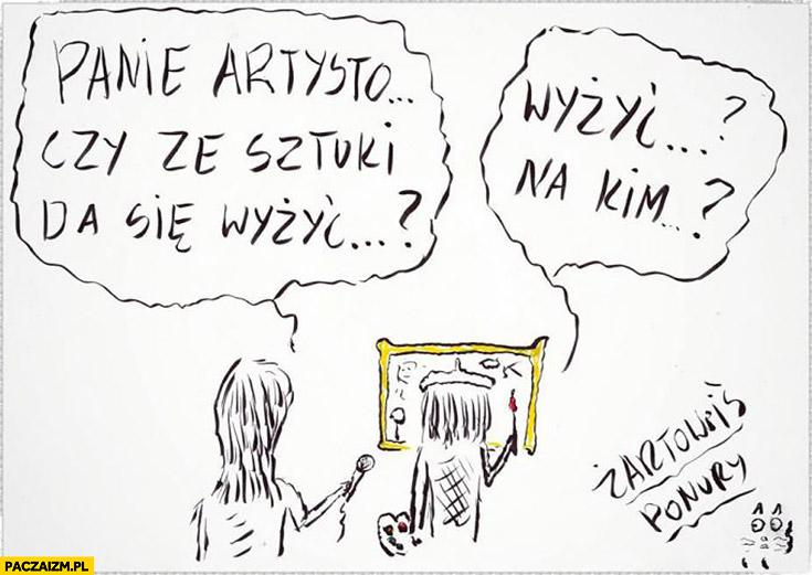 Panie artysto czy ze sztuki da się wyżyć? Wyżyć na kim?