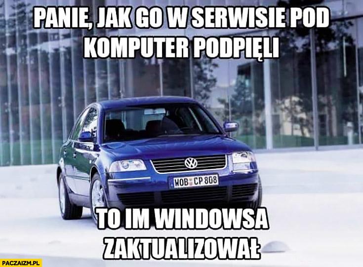 Panie, jak go w serwisie pod komputer podpięli to im Windowsa zaktualizował. Volkswagen Passat