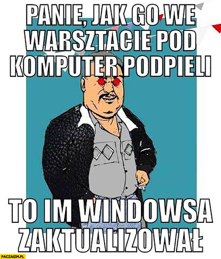 Panie jak go we warsztacie pod komputer podpięli to im Windowsa zaktualizował Mirek handlarz