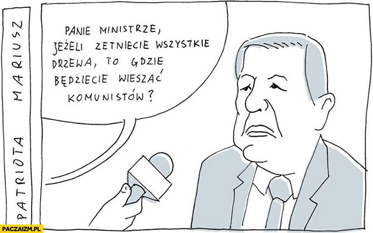 Panie ministrze Szyszko jeżeli zetniecie wszystkie drzewa to gdzie będziecie wieszać komunistów?