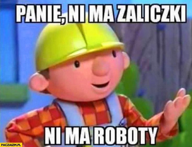 Panie ni ma zaliczki ni ma roboty bob budowniczy