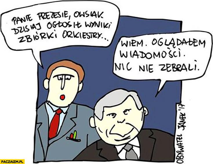 Panie prezesie Owsiak dzisiaj ogłosił wyniki zbiórki orkiestry. Wiem, oglądałem wiadomości, nic nie zebrali Kaczyński WOŚP