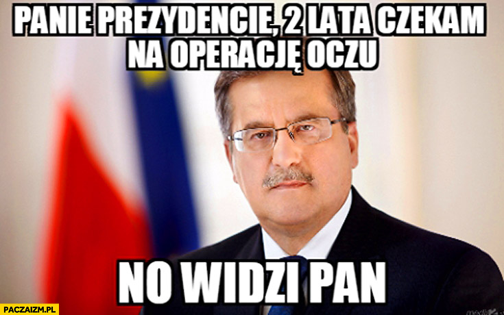 Panie Prezydencie 2 lata czekam na operację oczu no widzi pan Bronek Komorowski