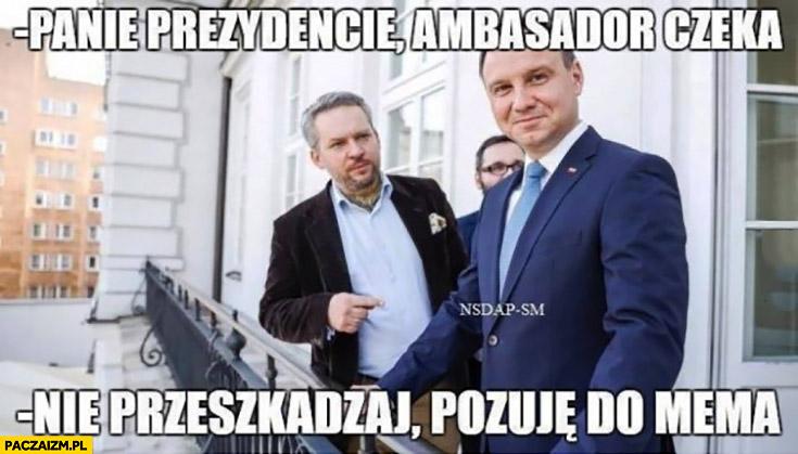 Panie prezydencie ambasador czeka. Nie przeszkadzaj, pozuję do mema Andrzej Duda