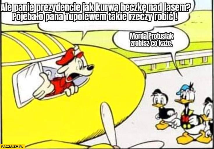 Panie prezydencie jak beczkę nad lasem oszalał pan Tupolewem takie rzeczy robić, morda Protusiak zrobisz co każe