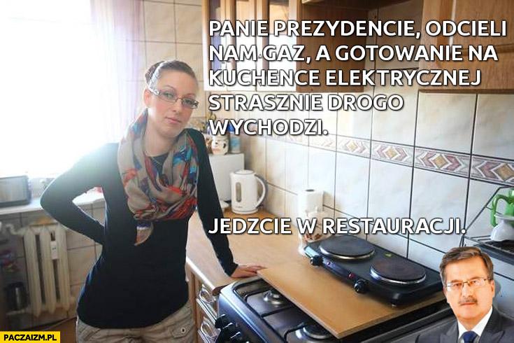 Panie Prezydencie odcięli nam gaz a gotowanie na kuchence elektrycznej drogo wychodzi jedzcie w restauracji Bronek Komorowski