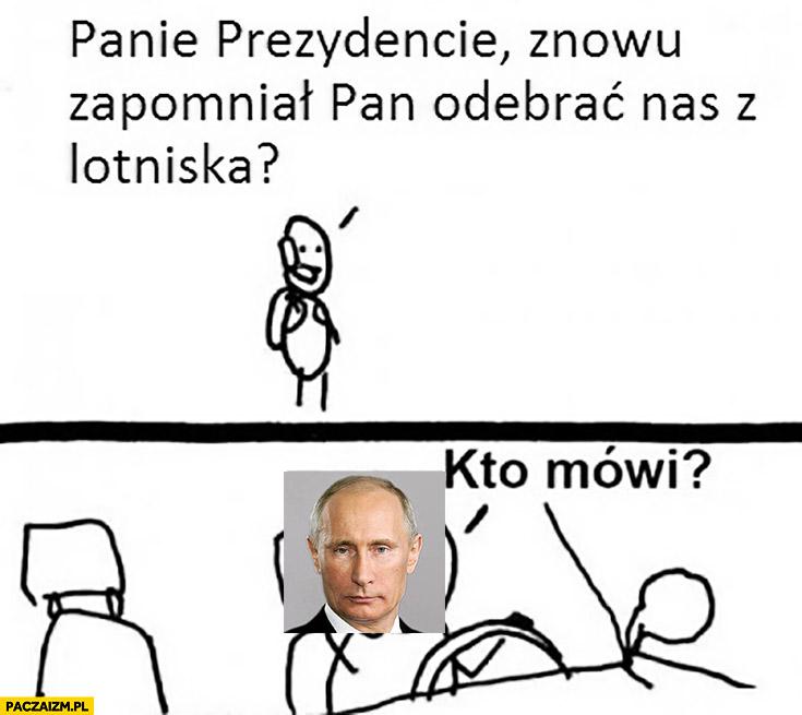 Panie prezydencie znowu zapomniał Pan odebrać nas z lotniska? Kto mówi? Putin
