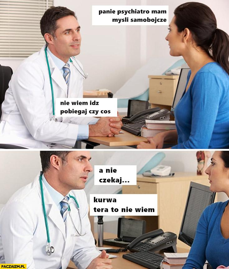 Panie psychiatro mam myśli samobójcze, nie wiem idź pobiegaj czy coś, a nie czekaj teraz to nie wiem kwarantanna koronawirus