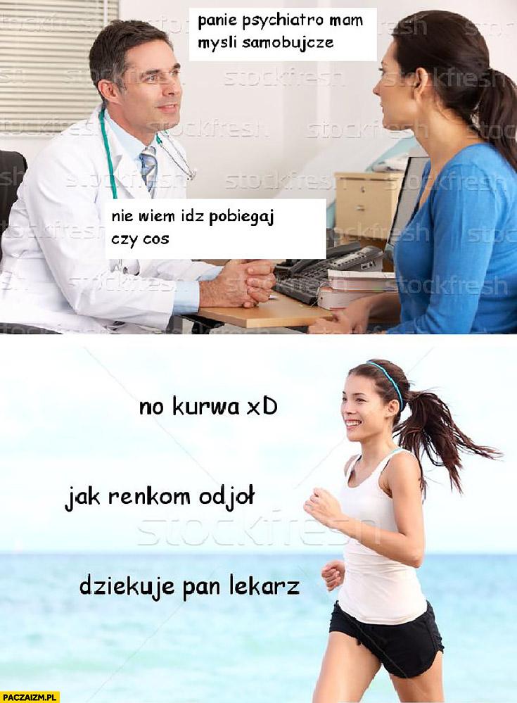 Panie psychiatro mam myśli samobójcze, nie wiem idź pobiegaj czy coś. No kurna jak ręką odjął dziękuję pan lekarz