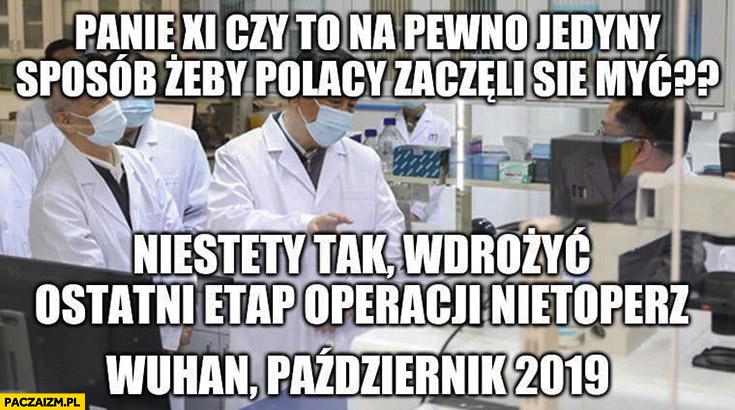 Panie Xi Jinping czy to na pewno jedyny sposób żeby Polacy zaczęli się myć? Niestety tak, wdrożyć ostatni etap operacji nietoperz Wuhan Październik 2019