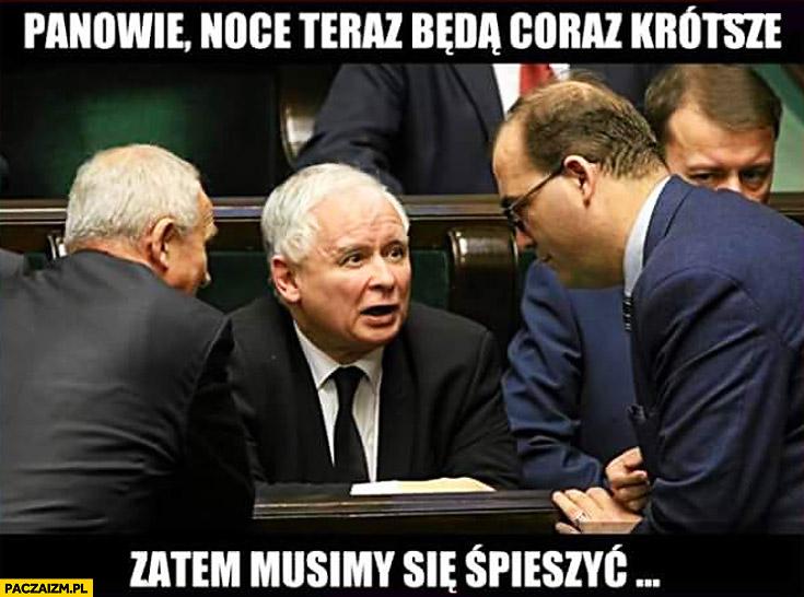 Panowie noce teraz będą coraz krótsze zatem musimy się śpieszyć Kaczyński