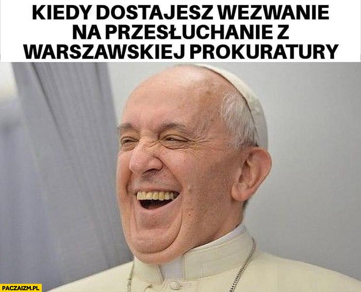 Papież Franciszek kiedy dostajesz wezwanie na przesłuchanie z Warszawskiej prokuratury śmieje się