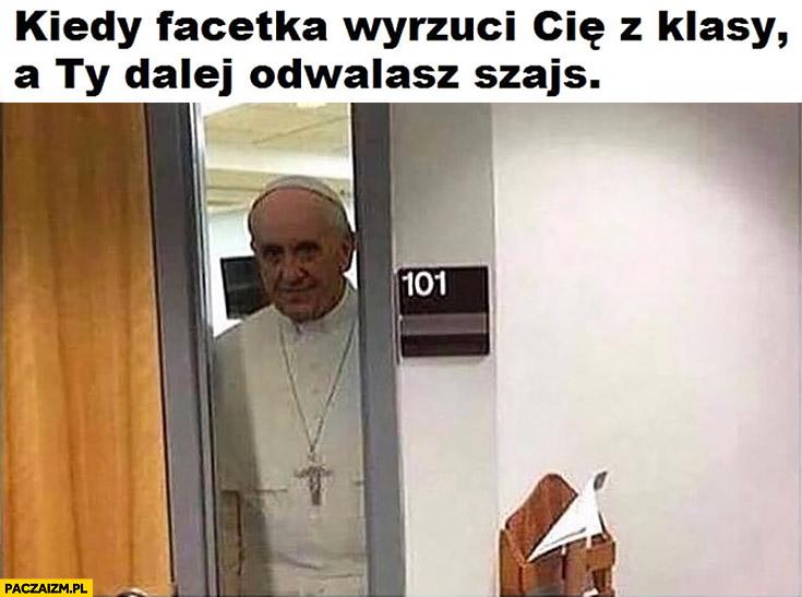 Papież Franciszek kiedy facetka wyrzuci Cię z klasy a Ty dalej odwalasz szajs