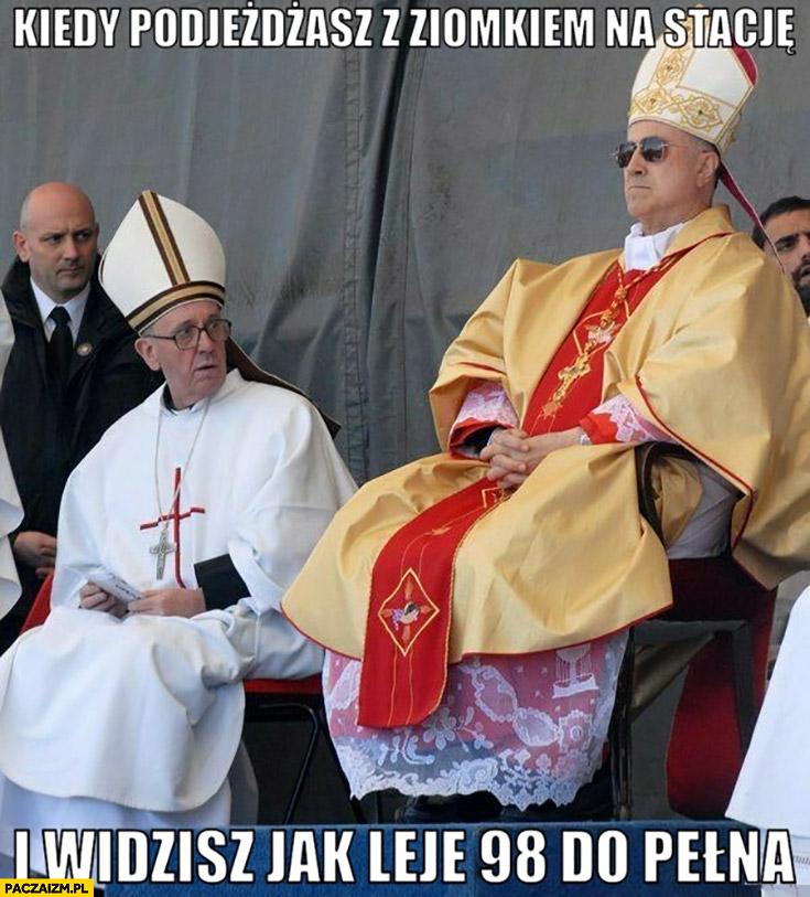 Papież Franciszek kiedy podjeżdżasz z ziomkiem na stację i widzisz jak leje 98 do pełna