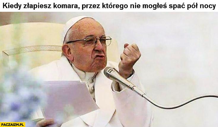 Papież Franciszek kiedy złapiesz komara przez którego nie mogłeś spać pół nocy