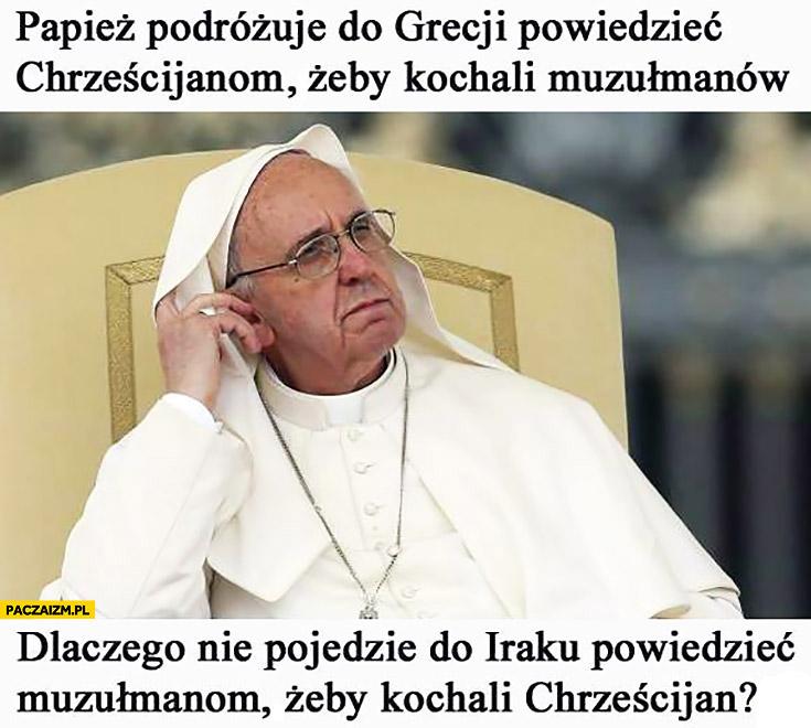 Papież Franciszek podróżuje do Grecji powiedzieć chrześcijanom żeby kochali muzułmanów. Dlaczego nie pojedzie do Iraku powiedzieć muzułmanom żeby kochali chrześcijan?