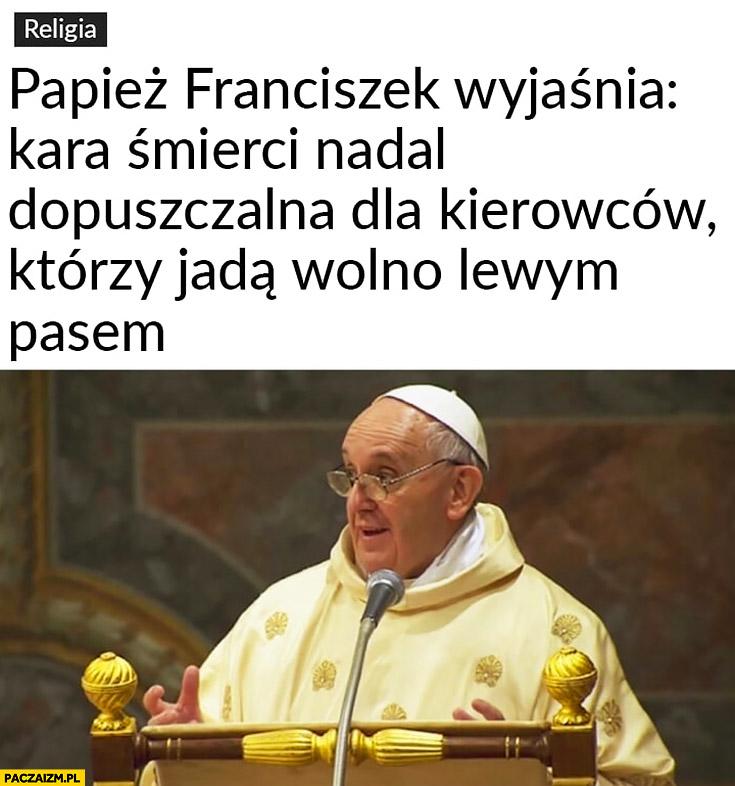 Papież Franciszek wyjaśnia: kara śmierci nadal dopuszczalna dla kierowców, którzy jadą wolno lewym pasem