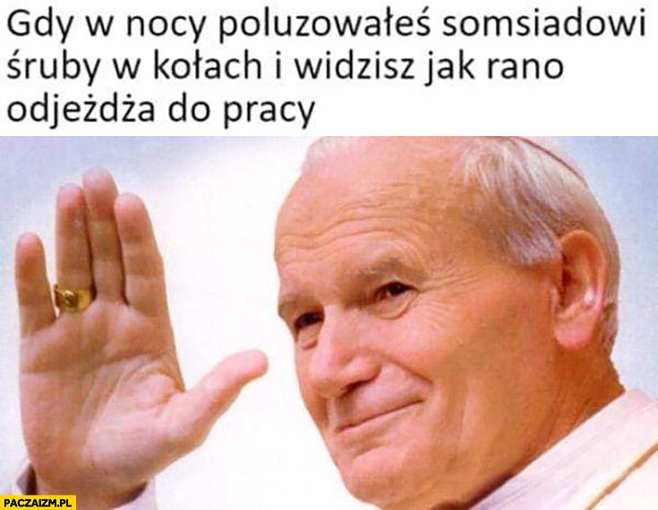 Papież Jan Paweł II gdy w nocy poluzowałeś sąsiadowi śruby w kołach i widzisz rano jak odjeżdża do pracy
