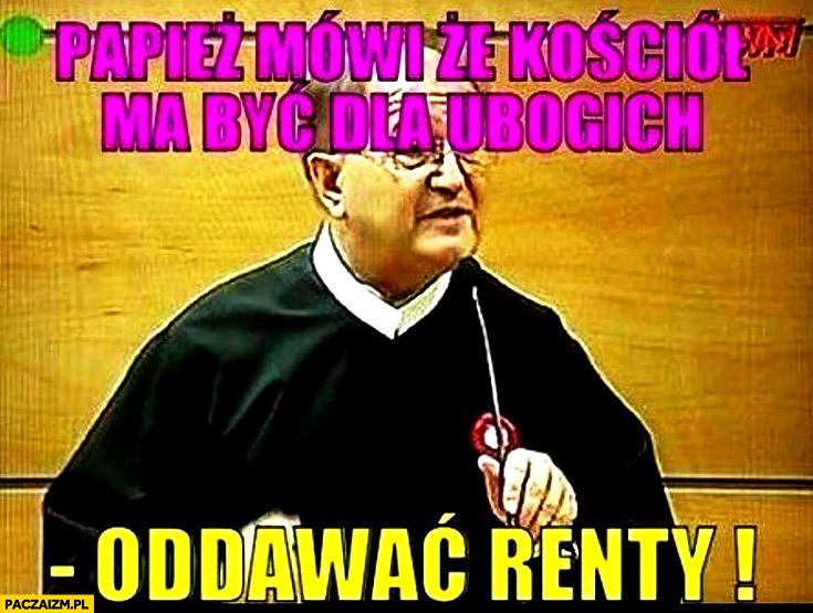 Papież mówi, że kościół ma być dla ubogich oddawać renty ojciec Tadeusz Rydzyk