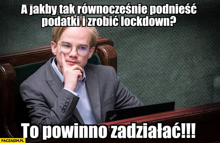 Patkowski a jakby tak równocześnie podnieść podatki i zrobić lockdown to powinno zadziałać