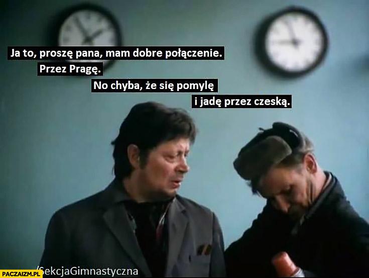 Patryk Jaki ja to proszę pana mam dobre połączenie, przez Pragę no chyba, że się pomylę i jadę przez Czeską