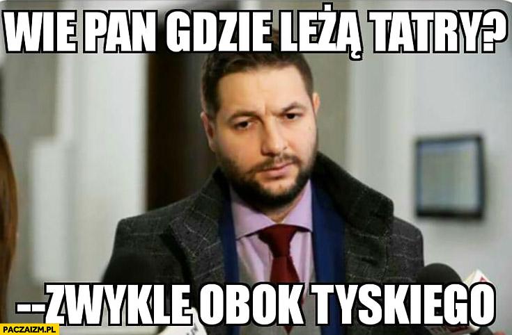 Patryk Jaki: wie pan gdzie leżą Tatry? Zwykle obok Tyskiego