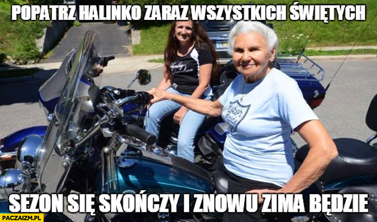 Patrz Halinko zaraz wszystkich świętych sezon się skończy i znowu zima będzie babcia na motorze
