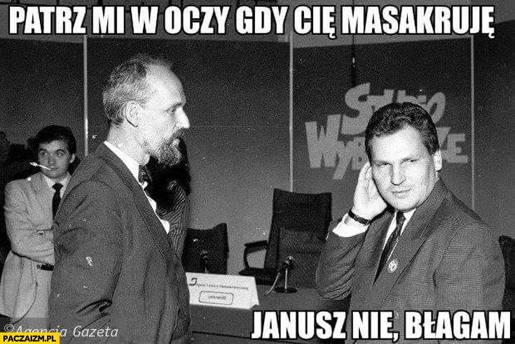 Patrz mi w oczy gdy Cię masakruję Janusz nie błagam Korwin Kwaśniewski