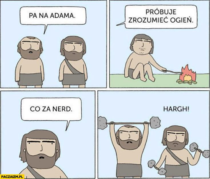 Patrz na Adama, próbuje zrozumieć ogień, co za nerd jaskiniowcy człowiek pierwotny