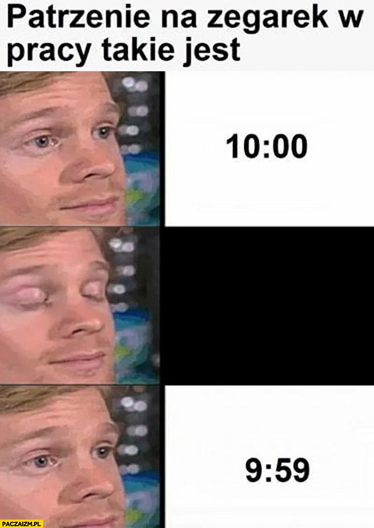 Patrzenie na zegarek w pracy takie jest 10:00 chwile później 9:59