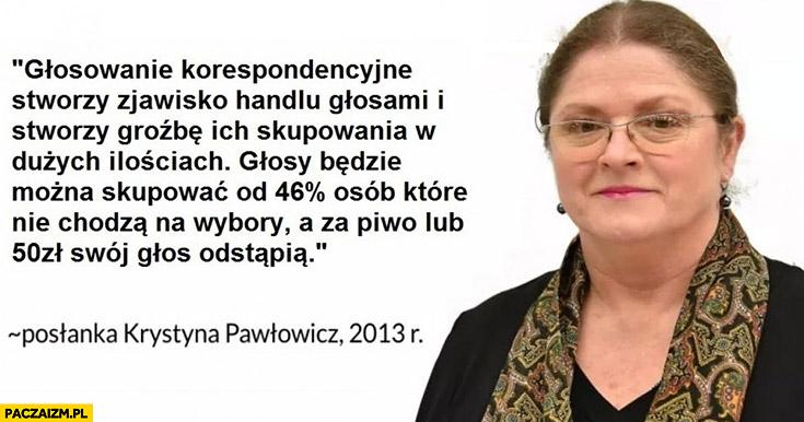 Pawłowicz o wyborach korespondencyjnych: głosowanie korespondencyjne stworzy handel głosami, głosy będzie można kupować od osób które nie chodzą na wybory a za piwo lub 50 zł swój głos odstąpią cytat z 2013