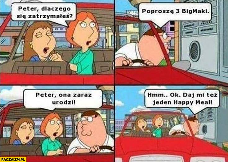 Peter dlaczego się zatrzymałeś? Poproszę 3 Bigmaki, ona zaraz urodzi, ok daj mi też jeden happy meal