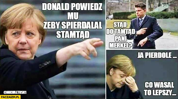 Petru Merkel Donald powiedz mu żeby spierdzielał stamtąd. Stąd do tamtąd Pani Merkel? Ja pierdziele co wasal to lepszy