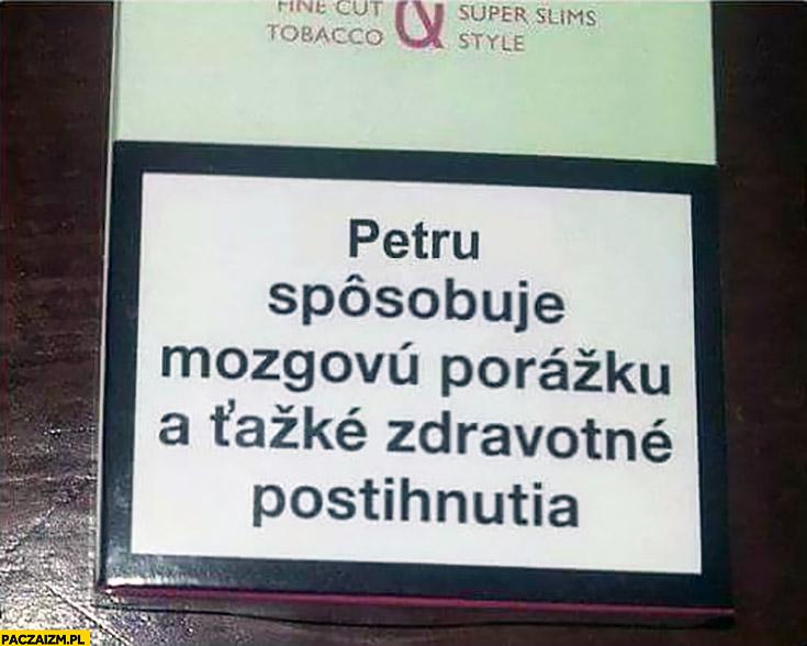 Petru powoduje mózgowe porażenie a także problemy zdrowotne napis na papierosach Słowacja