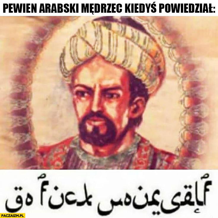 Pewien arabski mędrzec kiedyś powiedział go fck yourself