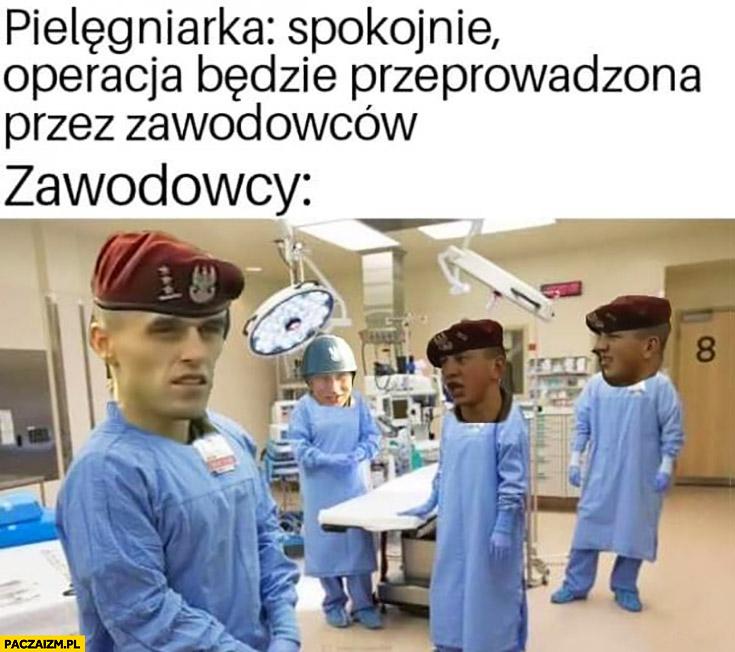 Pielęgniarka spokojnie operacja będzie przeprowadzona przez zawodowców zawodowcy żołnierze