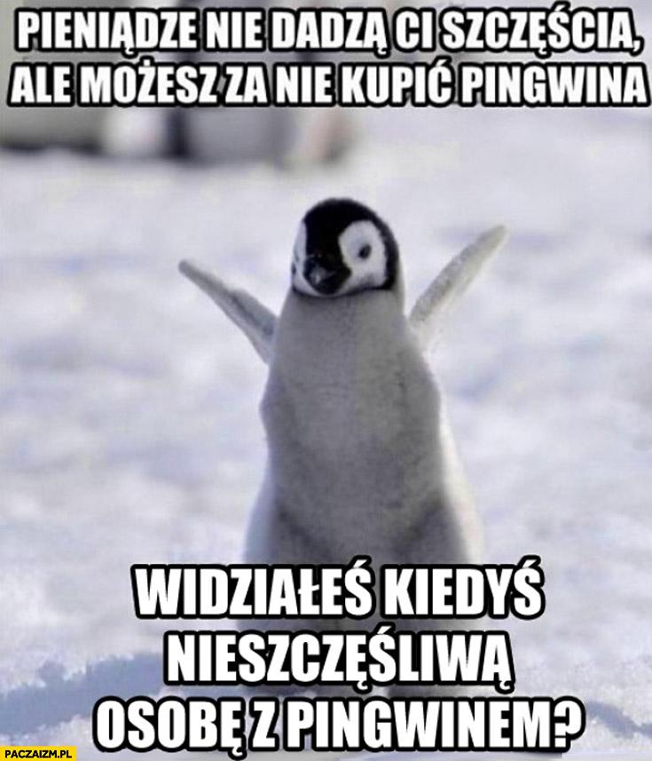 Pieniądze nie dadzą Ci szczęścia ale możesz za nie kupić pingwina. Widziałeś kiedyś nieszczęśliwą osobę z pingwinem?