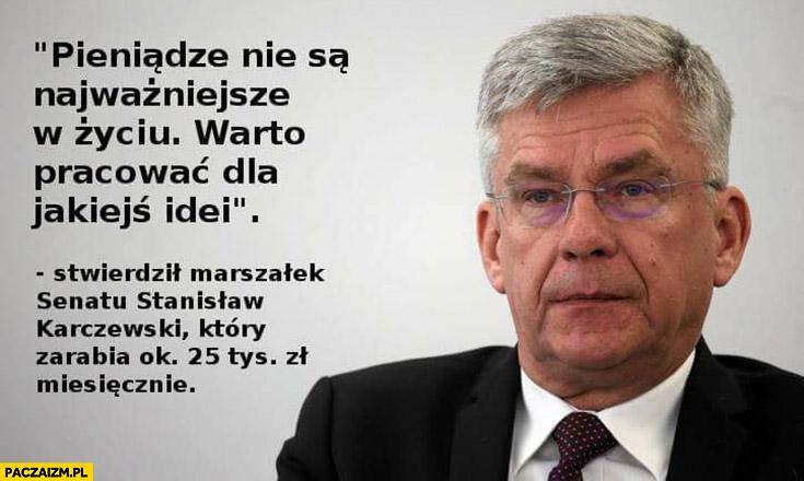 Pieniądze nie są najważniejsze, w życiu warto pracować dla jakiejś idei stwierdził marszałek senatu Stanisław Karczewski który zarabia ok 25 tys zł miesięcznie