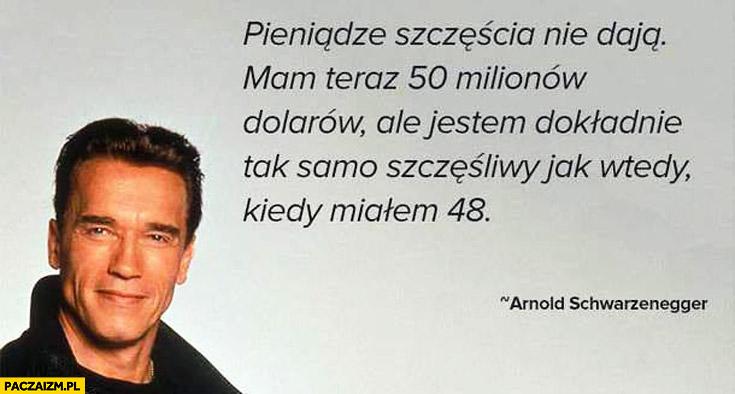 Pieniądze szczęścia nie dają mam teraz 50 milionów dolarów ale jestem dokładnie tak samo szczęśliwy jak wtedy kiedy miałem 48 Arnold Schwarzenegger
