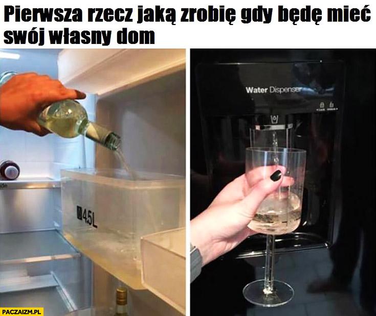 Pierwsza rzecz jaka zrobię gdy będę mieć swój własny dom: naleję wina do podajnika wody