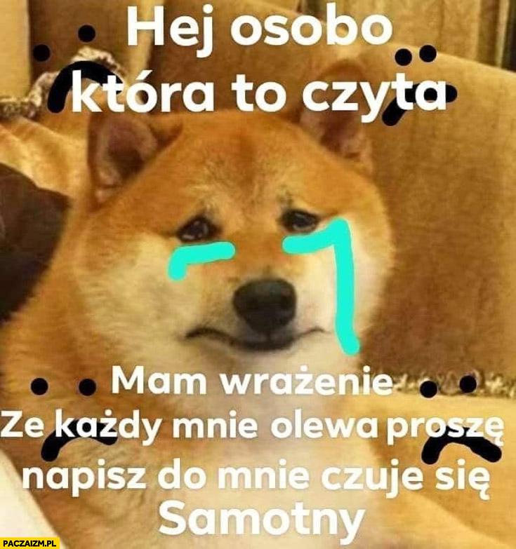 Pieseł pies płacze hej osobo która to czyta mam wrażenie, że każdy mnie olewa proszę napisz do mnie czuję się samotny