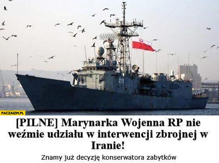 Pilne marynarka wojenna RP nie weźmie udziału w interwencji w Iranie, znamy już decyzję konserwatora zabytków