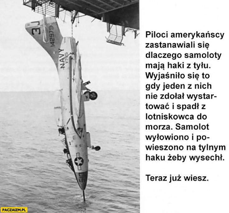 Piloci amerykańscy zastanawiali się dlaczego samoloty mają z tyłu haczyki. Wyjaśniło się gdy jeden z nich spadł do morza, samolot wyłowiono i powieszono na tylnym haku żeby wysechł